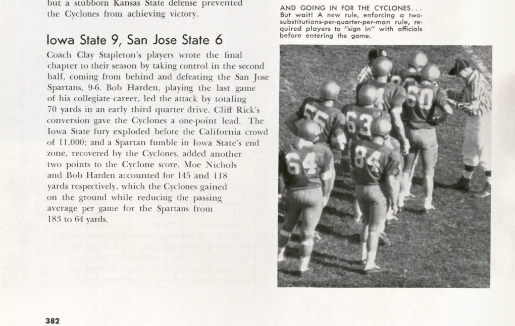 "Cropped page from the 1959 Bomb, ISU Yearbook, describes ISU & San Jose State game. ISU won 9 to 6. ""Coach Clay Stapletons players wrote the final chapter to their season by taking control in the second half, coming from behind and defeating the San Jose Spartans, 9-6. Bob Harden, playing the last game of his collegiate career, led the attack by totaling 70 yards in an early third quarter drive. Cliff Ricks conversion gave the Cyclones a one-point lead. The Iowa State fury exploded before the California crowd of 11,000; and a Spartan fumble in Iowa States end zone, recovered by the Cyclone score. Moe Nichols and Bob Harden accounted for 145 and 118 yards respectively, which the Cyclones gained on the ground while reducing the passing average per game for the Spartans from 183 to yr yards. Photogrpah caption: ""And Going in for the Cycylones ... But wait! A new rule, enforcing a two-substitutions-per-quarter-per-man rule, required players to sign in with officials before entering the game."""