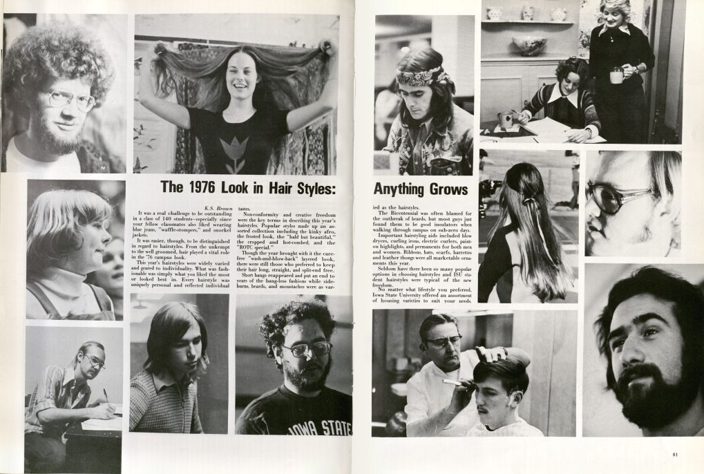 "The 1976 Look in Hair Styles: Anything Grows from pp. 80-81 in the 1976 Bomb. Two pages framed by pictures of students with different hairstyles from the mid 1970s. Men with ungroomed facial hair, women with long straight hair parted in the middle, men with longer ahir, more natural hairstyles, etc. Text on pages: K.S. Brown (author). It was a real challenge to be outstanding in a class of 140 students--especially since your fellow classmates also liked wearing blue jeans, ""waffle-stompers,"" and snorkel jackets. It was easier, though, to be distinguished in regard to hairstyles. From the unkempt to the well groomed, hair played a vital role in the '76 campus look. This year's hairstyles were widely varied and geared to individuality. What was fashionable was simply what you liked the most or looked best in. Every hairstyle was uniquely personal and reflected individual tastes. Non-conformity and creative freedom were the key terms in describing this year's hairstyles. Popular styles made up an assorted collection including the kinky afro, the frosted look, the ""bald but beautiful,"" the cropped and hot-combed, and the ""ROTC special."" Though the year brought with it the carefree ""wash-and-blow-back"" layered look, there were still those who preferred to keep their hair long and split-end free. Short bangs reappeared and put an end to years of the bang-less fashions while sideburns, beards, and moustaches were as varied as the hairstyles. The Bicentennial was often blamed for the outbreak of beards, but most guys just found them to be good insulators when walking through campus on sub-zero days. Important hairstyling aids included blow dryers, curling irons, electric curlers, paint-on highlights, and permanents for both men and women. Ribbons, hats, scarfs, barrettes and leather thongs were all marketable ornaments this year. Seldom have there been so many popular options in choosing hairstyles and ISU student hairstyles were typical of the new freedom. No matter what lifestyle you preferred, Iowa Sate University offered an assortment of housing varieties to suit our needs."