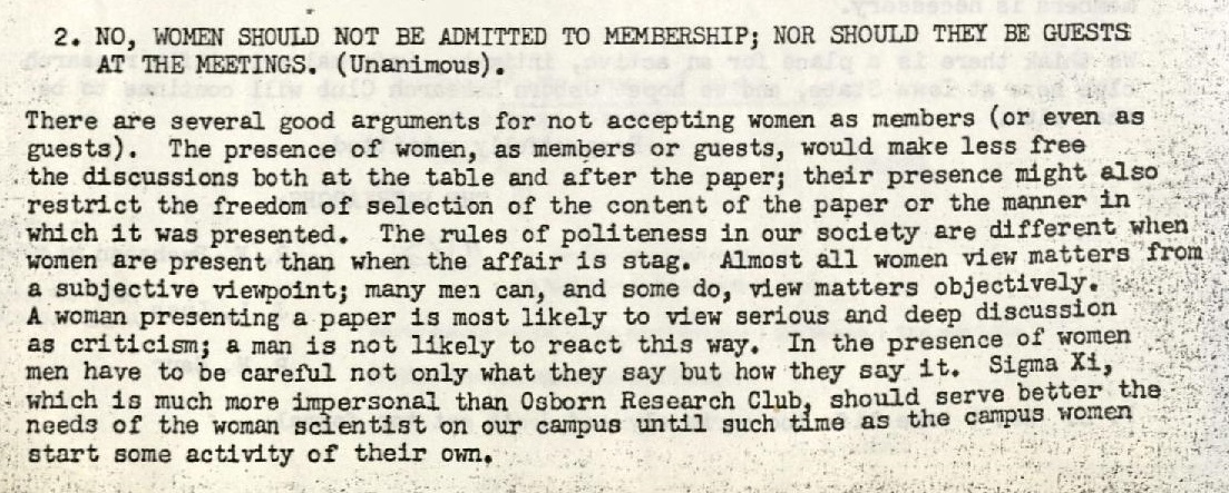 2. No, women should not be admitted to membership; nor should they be guests at the meetings. (Unanimous). There are several good arguments for not accepting women as members (or even as guests). The presence of women, as members or guests, would make less free the discussions both at the table and after the paper; their presence might also restrict the freedom of selection of the content of the paper or the manner in which it was presented. The rules of politeness in our society are different when women are present than when the affair is stag. Almost all women view matters from a subjective viewpoint; many men can, and some do, view matters objectively. A woman presenting a paper is most likely to view serious and deep discussion as criticism; a man is not likely to react this way. In the presence of women men have to be careful not only what they say but how they say it. Sigma Xi, which is much more impersonal than Osborn Research Club, should serve better the needs of the woman scientist on our campus until such time as the campus women start some activity of their own.