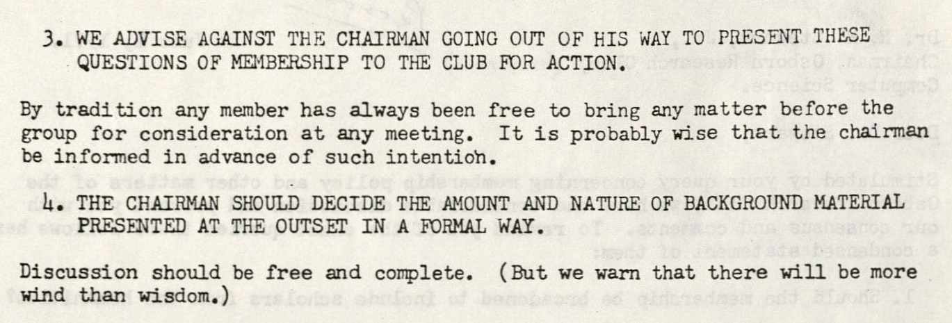 3. We advise against the chairman going out of his way to present these questions of membership to the club for action. By tradition any member has always been free to bring any matter before the group for consideration at any meeting. It is probably wise that the chairman be informed in advance of such intention. 4. The chairman should decide the amount and nature of background material presented at the outset in a formal way. Discussion should be free and complete. (But we warn that there will be more wind than wisdom.)