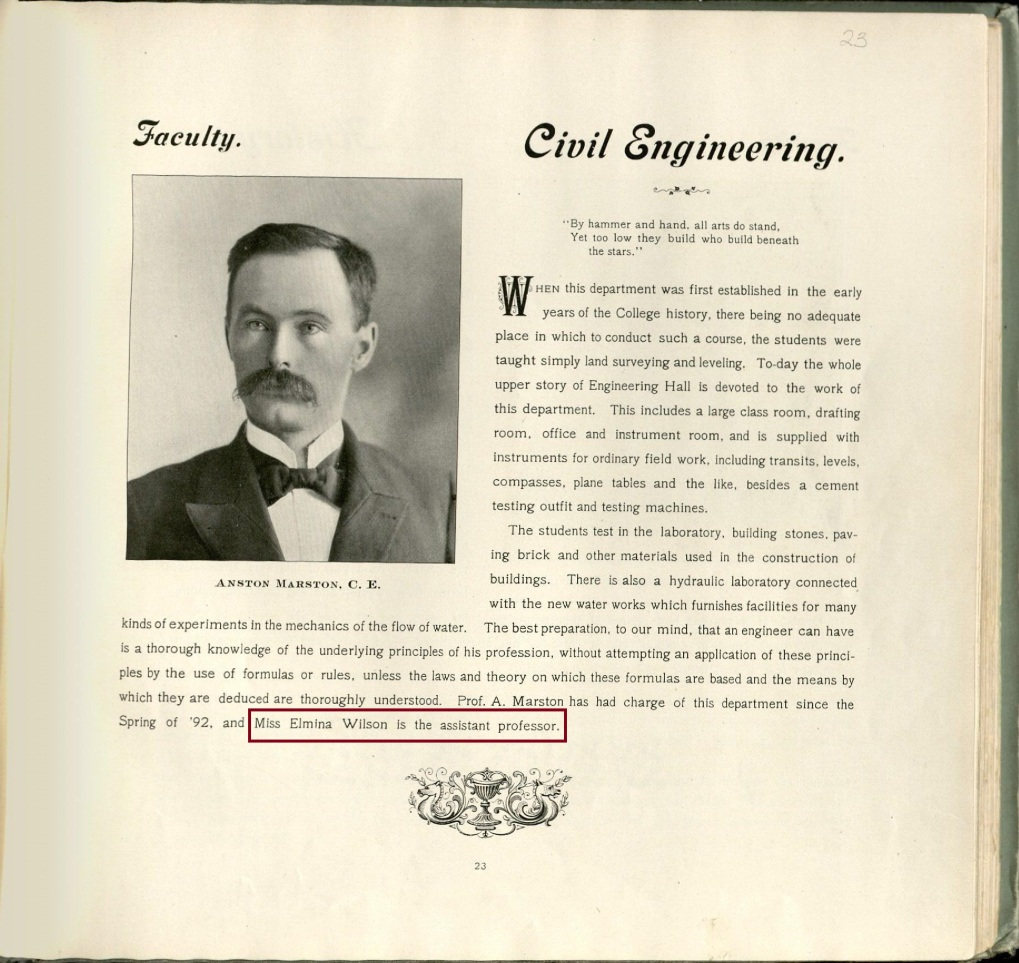 "1899 Bomb yearbook, page 23. Faculty. Civil Engineering. ""By hammer and hand, all arts do sand. Yet too low they build who build beneath the stars."" When this department was first established in the early years of the College history, there being no adequate place in which to conduct such a course, the students were taught simply land surveying and leveling. To-day the whole upper story of Engineering Hall is devoted to the work of this department. This includes a large class room, drafting room, office and instrument room, and is supplied with instruments for ordinary field work, including transits, levels, compasses, plane tables and the like, besides a cement testing outfit and testing machines. The students test in the laboratory, building stones, paving brick and other materials used in the construction of buildings. There is also a hydraulic laboratory connected with the new water works which furnishes facilities for many kinds of experiments in the mechanics of the flow of water. The best preparation, to our mind, that an engineer can have is a thorough knowledge of the underlying principles of his profession, without attempting an application of these principles by the use of formulas or rules, unless the laws and theory on which these formulas are based and the means by which they are deduced are thoroughly understood. Prof. A. Marston has had charge of this department since the Spring of '92, and Miss Elmina Wilson is the assistant professor."