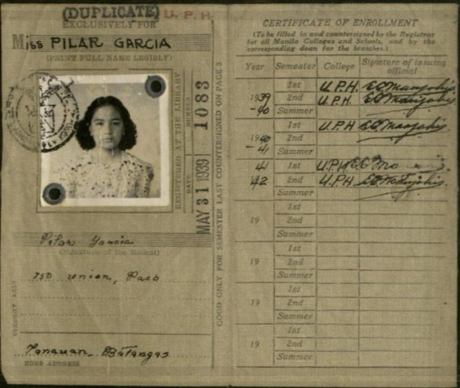 "Card, information on left side, starting at top: Duplicate Exclusively for Miss Pilar Garcia. Photograph of Pilar Garcia, young Filipina woman with shoulder length dark hair. Info. on card: Registered at the Library, Date May 31, 1939, number 1083. ""Pilar Yamaia"" (Signature of the Student). City Address, 750 Union, Paco. Panauan, Batangas. Home Address. Good only for semester last countersigned on page 3. (Top of next page, right side) Certificate of Enrollment (To be filled in and countersigned by the Registrar for all Manila Colleges and Schools, and by the corresponding dean for the branches.) Has columns: Year, Semester (subcolumns- 1st, 2nd, Summer, College, Signature of issuing official). 1939-40, 1st & 2nd semester ""U.P.H."" as College, signature of issuing official looks like: E.C. Maujahis"". 1940-41, 1st semester, ""U.P.H."" as College, same signature. 1941-42, 1st & 2nd semester have ""U.P.H."" as College & same signature"