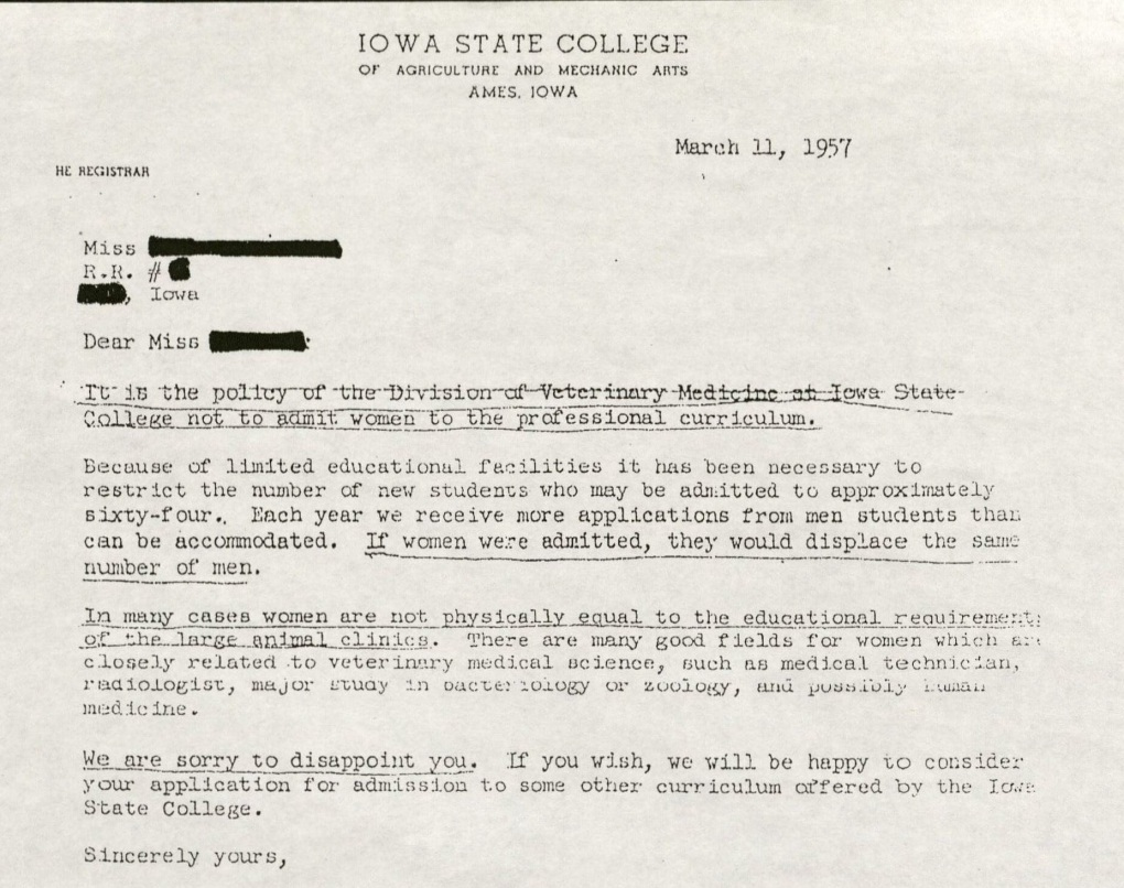 March 11, 1957. Dear Miss: It is the policy of the Division of Veterinary Medicine at Iowa State College not to admit women to the professional curriculum. Because of limited educational facilities it has been necessary to restrict the number of new students who may be admitted to approximately sixty-four. Each year we receive more applications from men students than can be accommodated. If women were admitted, they would displace the same number of men. In many cases women are not physically equal to the educational requirements of the large animal clinics. There are many good fields for women which are closely related to veterinary medical science, such as medical technician, radiologist, major study in bacteriology or zoology, and possibly human medicine. We are sorry to disappoint you. If you wish, we will be happy to consider your application for admission to some other curriculum offered by the Iowa State College. Sincerely yours.