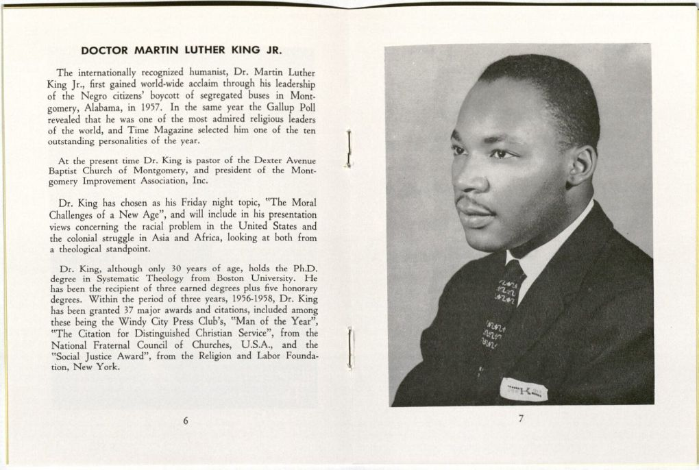 "Image of Martin Luther King, Jr. with the following text as introduction: Doctor Martin Luther King, Jr. The Internationally recognized humanist, Dr. Martin Luther King Jr., first gained world-wide acclaim through his leadership of the Negro citizens' boycott of segregated buses in Montgomery, Alabama, in 1957. In the same year the Gallup Poll revealed that he was one of the most admired religious leaders of the world, and Time Magazine selected him one of the ten outstanding personalities of the year. At the present time Dr. King is pastor of the Dexter Avenue Baptist Church of Montgomery, and president of the Montgomery Improvement Association, Inc. Dr. King has chosen as his Friday night topic, ""The Moral Challenges of a New Age"", and will include in his presentation views concerning the racial problem in the United States and the colonial struggle in Asia and Africa, looking at both from a theological standpoint. Dr. King, although only 30 years of age, holds the Ph.D. degree in Systematic Theology from Boston University. He has been the recipient of three earned degrees plus five honorary degrees. Within the period of three years, 1956-1958, Dr. King has been granted 37 major awards and citations, including among these being the Windy City Press Club's, ""Man of the Year"", ""The Citation for Distinguished Christian Service"", from the National Fraternal Council of Churches, U.S.A., and the ""Social Justice Award"", from the Religion and Labor Foundation, New York."