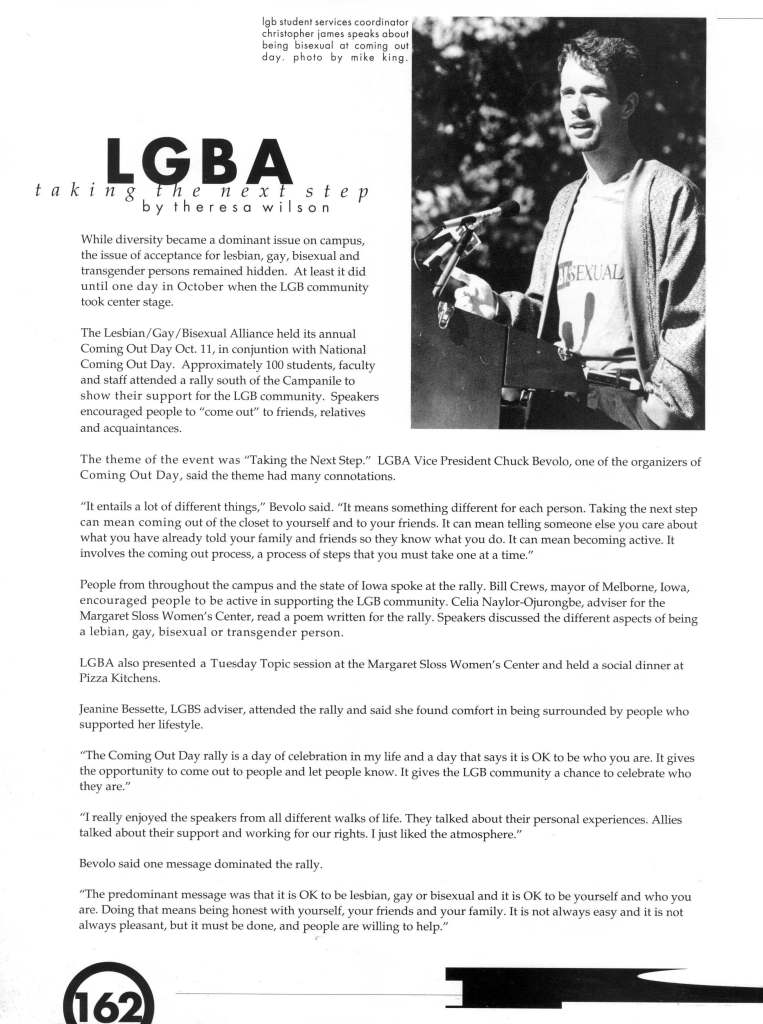 "Caption for photograph of a white male in top right part of page: lgb student services coordinator christopher james speaks about being bisexual at coming out day. photo by mike king. ""LGBA: taking the next step"" by theresa wilson. While diversity became a dominant issue on campus, the issue of acceptance for lesbian, gay, bisexual and trans gender persons remained hidden. At least it did until one day in October when the LGB community took center stage. The Lesbian/ Gay /Bisexual Alliance held its annual Coming Out Day Oct. II, in conjuntion with National Coming Out Day. Approximately 100 students, faculty and staff attended a rally south of the Campanile to show their support for the LGB community. Speakers encouraged people to ""come out"" to friends, relatives and acquaintances. The theme of the event was ""Taking the Next Step."" LGBA Vice President Chuck Bevolo, one of the organizers of Coming Out Day, said the theme had many connotations. ""It entails a lot of different things,"" Bevolo said. ""It means something different for each person. Taking the next step can mean coming out of the closet to yourself and to your friends. It can mean telling someone else you care about what you have already told your family and friends so they know what you do. It can mean becoming active. It involves the coming out process, a process of steps that you must take one at a time."" People from throughout the campus and the state of Iowa spoke at the rally. Bill Crews, mayor of Melborne, Iowa, encouraged people to be active in supporting the LGB community. Celia Naylor-Ojurongbe, adviser for the Margaret Sloss Women's Center, read a poem written for the rally. Speakers discussed the different aspects of being a lebian, gay, bisexual or trans gender person. LGBA also presented a Tuesday Topic session at the Margaret Sloss Women's Center and held a social dinner at Pizza Kitchens. Jeanine Bessette, LGBS adviser, attended the rally and said she found comfort in being surrounded by people who supported her lifestyle. ""The Coming Out Day rally is a day of celebration in my life and a day that says it is OK to be who you are. It gives the opportunity to come out to people and let people know. It gives the LGB community a chance to celebrate who they are."" ""I really enjoyed the speakers from all different walks of life. They talked about their personal experiences. Allies talked about their support and working for our rights. I just liked the atmosphere."" Bevolo said one message dominated the rally. ""The predominant message was that it is OK to be lesbian, gay or bisexual and it is OK to be yourself and who you are. Doing that means being honest with yourself, your friends and your family. It is not always easy and it is not always pleasant, but it must be done, and people are willing to help."""