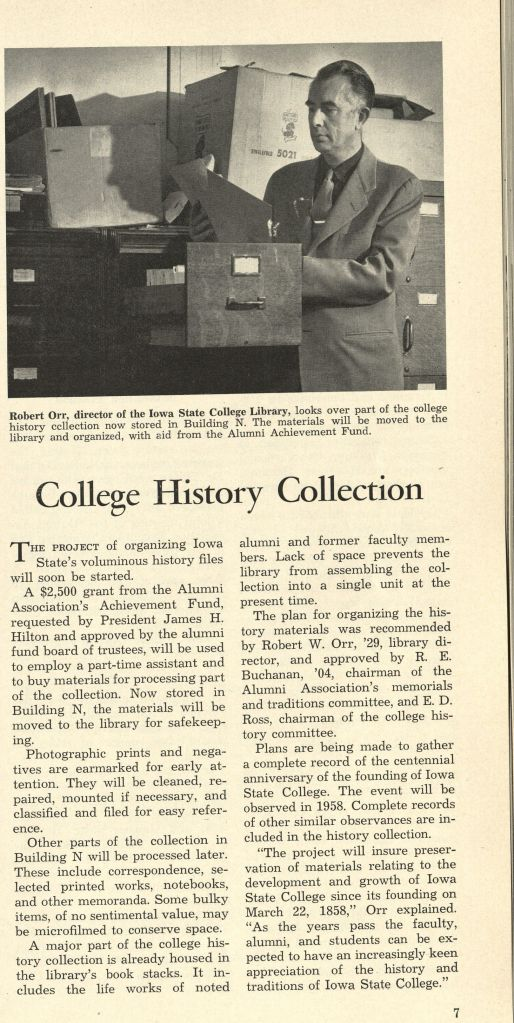 "Photograph of person wearing suit reading files standing in front of a filing cabinet. Caption to photo reads: ""Robert Orr, director of the Iowa State College Library, looks over part of the college history collection now stored in Building N. The materials will be moved to the library and organized, with aid from the Alumni Achievement Fund. Title of article: ""College History Collection."" The project of organizing Iowa State's voluminous history files will soon be started. A $2,500 grant from the Alumni Association's Achievement Fund, requested by President James H. Hilton and approved by the alumni board of trustees, will be used to employ a part-time assistant and to buy materials for processing part of the collection. Now stored in Building N, the materials will be moved to the library for safekeeping. Photographic prints and negatives are earmarked for early attention. They will be cleaned, repaired, mounted if necessary, and classified and filed for easy reference. Other parts of the collection in Building N will be processed later. These include correspondence, selected printed works, notebooks, and other memoranda. Some bulky items, of no sentimental value, may be microfilmed to conserve space. A major part of the college history collection is already housed in the library's book stacks. It includes the life works of noted alumni and former faculty members. Lack of space prevents the library from assembling the collection into a single unit at the present time. The plan for organizing the history materials was recommended by Robert W. Orr, '29, library director, and approved by R. E. Buchanan, '04, chairman of the Alumni Association's memorials and traditions committee, and E.D. Ross, chairman of the college history committee. Plans are being made to gather a complete record of the centennial anniversary of the founding of Iowa State College. The event will be observed in 1958. Complete records of other similar obsevances are included in the history collection. ""The projects will insure preservation of materials relating tot he development and growth of Iowa State College since its founding on March 22, 1858,"" Orr explained. ""As the years pass the faculty, alumni, and students can be expected to have an increasingly keen appreciation of the history and traditions of Iowa State College."""
