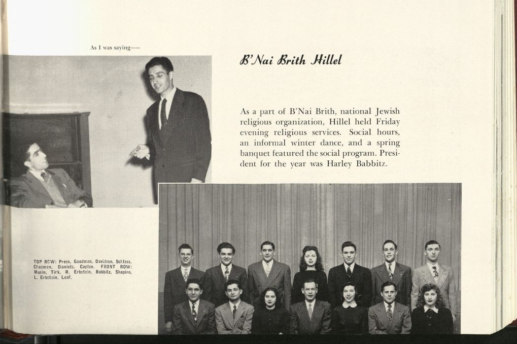 "1947 Bomb Yearbook, including group pictures of the Hillel club. The text reads: ""B'Nai Brith Hillel. As part of a B'Nai Brith, national Jewish religious organization, Hillel held Friday evening religious services. Social hours, an informal winter dance, and a spring banquet featured the social program. President for the year was Harley Babbitz."""