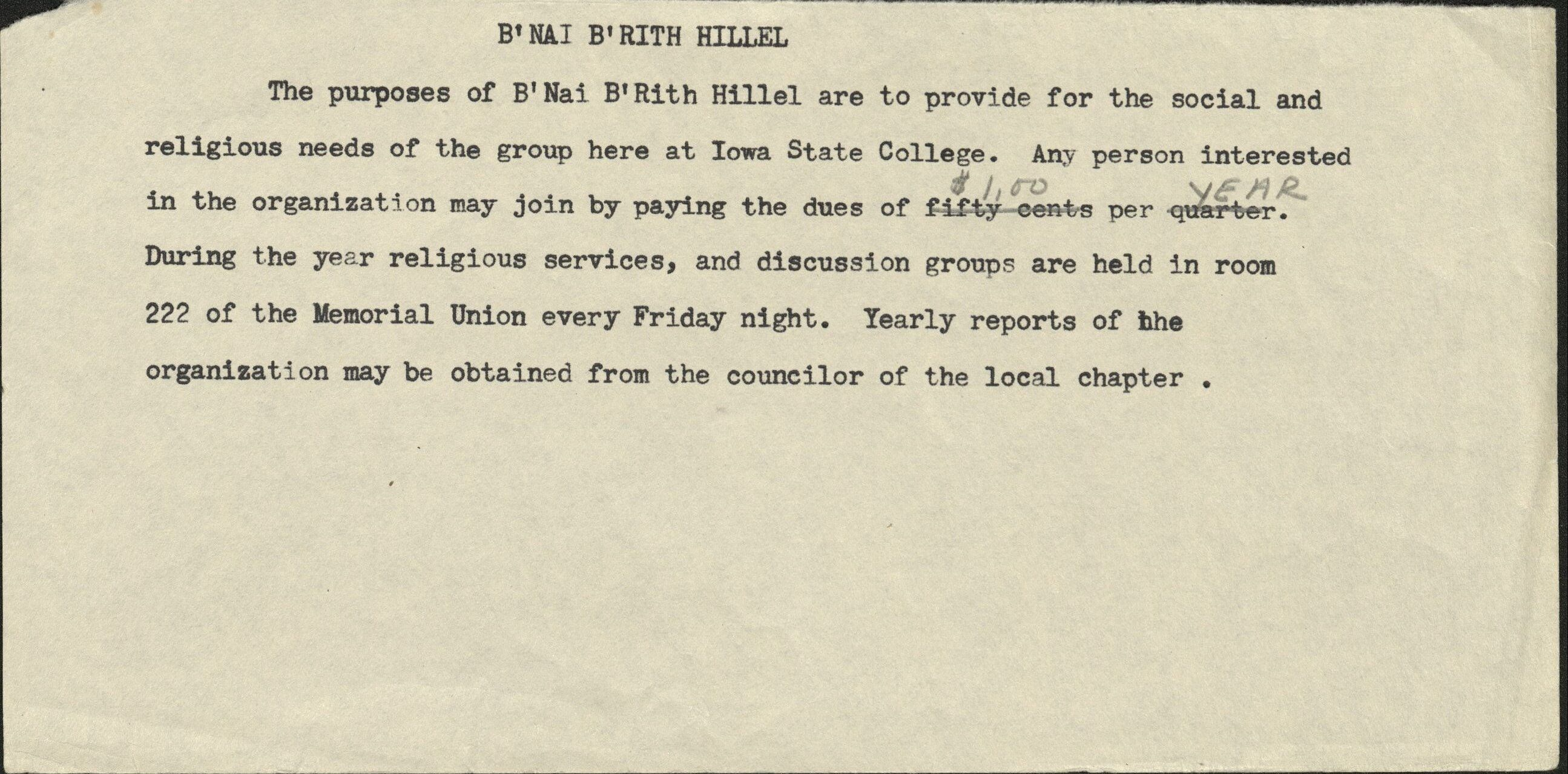 "Draft of a purpose statement on a fragment of paper. Text reads: ""B'Nai B'rith Hillel. The purposes of B'Nai B'Rith Hillel are to provide for the social and religious needs of the group here at Iowa State College. Any person interested in the organization may join by paying the dues of $1.00 per year. During the year religious services, and discussion groups are held in room 222 of the Memorial Union every Friday night. Yearly reports of the organization may be obtained from the councilor of the local chapter."""