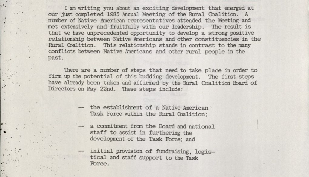 I am writing to you about an exciting development that emerged at our just completed 1985 Annual Meeting of the Rural Coalition. A number of Native American representatives attended the Meeting and met extensively and fruitfully with our leadership. The result is that we have unprecedented opportunity to develop a strong positive relationship between Native Americans and other constituencies in the Rural Coalition. This relationship stands in contrast to the many conflicts between Native Americans and other rural people in the past. [new paragraph] There are a number of steps that need to take place in order to firm up the potential of the budding development. The first steps have already been taken and affirmed by the Rural Coalition Board of Directors on May 22nd. These steps include: (1) the establishment of a Native American Task Force within the Rural Coalition; (2) a commitment from the Board and national staff to assist in furthering the development of the Task Force; and (3) initial provision of fundraising, logistical and staff support to the Task Force.