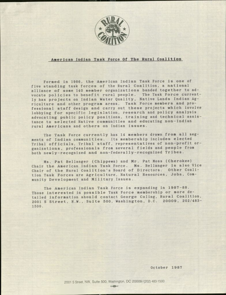 [On Rural Coalition letterhead] American Indian Task Force of the Rural Coalition. [New paragraph] Formed in 1986, the American Indian Task Force is one of five standing task forces of the Rural Coalition, a national alliance of some 140 memberorganizations banded together to advocate policies to benefit rural people. The Task Force currently has projects on Indian Water Quality, Native Lands Indian Agriculture and other program areas. Task Force members and professional staff design and carry out these projects which involve lobbying for specific legislation, research and policy analysis advocating public policy positions, training and technical assistance to selected Native communities and education non-Indian rural Americans and others on Indian issues. [new paragraph] The Task Force currently has 14 members drawn from all segments of Indian communities. Its membership includes elected Tribal officials, Tribal staff, representatives of non-profit organizations, professionals from several fields and people from both newly-recognized and non-federally-recognized Tribes. [new paragraph] Mr. Pat Bellanger (Chippewa) and Mr. Pat Moss (Cherokee) Chair the American Indian Task Force. Ms. Bellanger is also Vice Chair of the Rural Coalition's Board of Directors. Other Coalition Task Forces are Agriculture, Natural Resources, Jobs, Community Development and Military Issues. [new paragraph] The American Indian Task Force is expanding in 1987-88. Those interested in possible Task Force membership or more detailed information should contact George Coling, Rural Coalition, 2001 S Street, N.W., Suite 500, Washington, D.C. 20009, 202/483-1500. October 1987