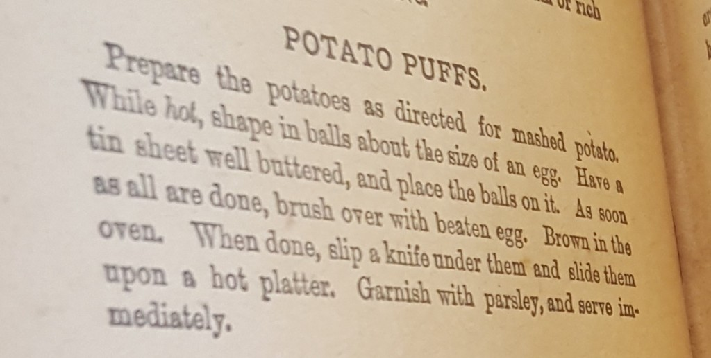 Potato Puffs Recipe. Prepare the potatoes as directed for mashed potato. While hot, shape in balls about the size of an egg. Have a tin sheet well buttered, and place the balls on it. As soon as all are done, brush over with beaten egg. Brown in the oven. When done, slip a knife under them and slide them upon a hot platter. Garnish with parsley, and serve immediately.