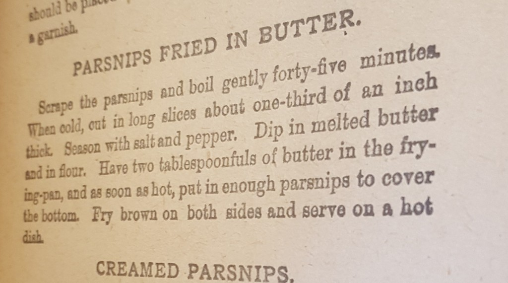 """""""Parsnips Fried in Butter"""" Recipe. Scrape the parsnips and boil gently for forty-five minutes. When cold, cut in long slices about one-third of an inch thick. Season with salt and pepper. Dip in melted butter and in flour. Have two tablespoonfuls of butter in the frying pan, and as soon as hot, put in enough parsnips to cover the bottom. Fry brown on both sides and serve on a hot dish."""