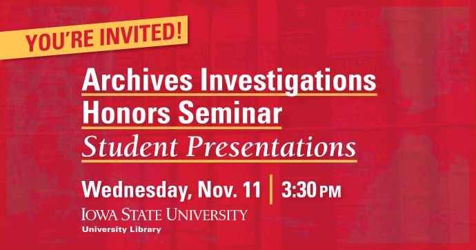 Graphic on red with gold accent and mostly white text: You're Invited! Archives Investigations Honors Seminar Student Presentations. Wednesday, Nov. 11 3:30 pm, Iowa State University Library logo underneath.