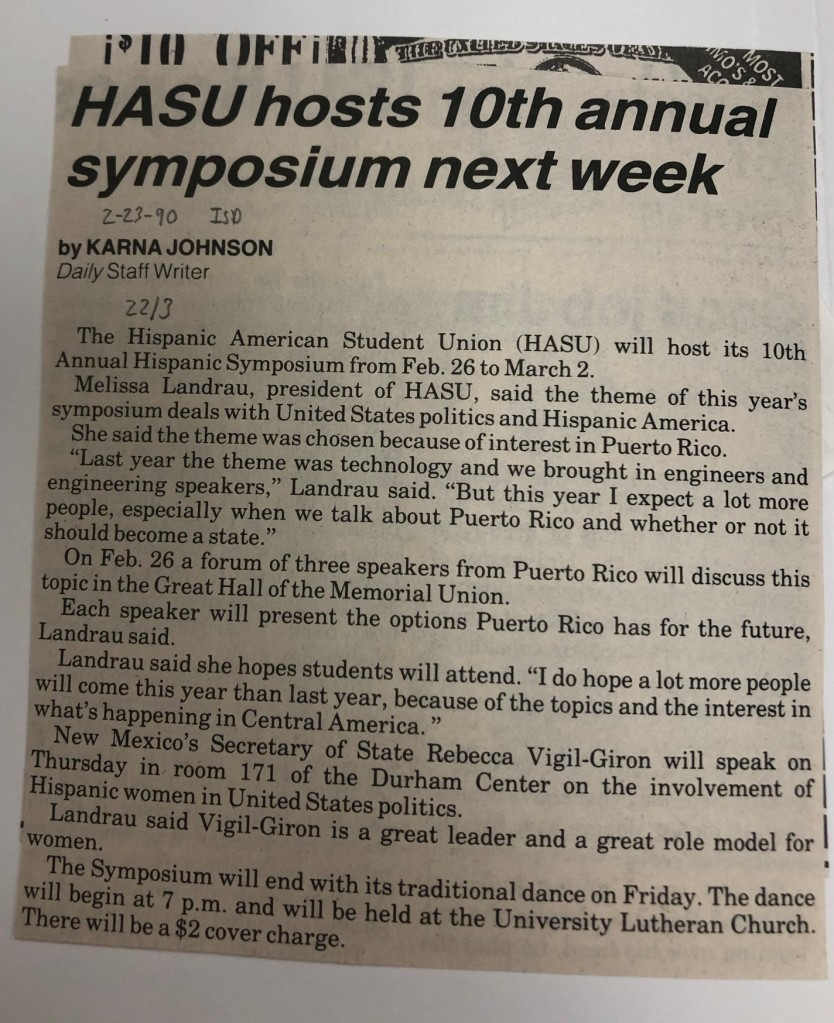 """HASU hosts 10th annual symposium next week By Karna Johnson Daily Staff Writer The Hispanic American Student Union (HASU) will host its 10th Annual Hispanic Symposium from Feb. 26 to March 2. Melissa Landrau, president of HASU, said the theme of this year's symposium deals with United States politics and Hispanic America. She said the theme was chosen because of interest in Puerto Rico. """"Last year the theme was technology and we brought in engineers and engineering speakers,"""" Landru said. """"But this year I expect a lot more people, especially when we talk about Puerto Rico and whether or not it should become a state."""" On Feb. 26 a forum of three speakers from Puerto Rico will discuss this topic in the Great Hall of the Memorial Union. Each speaker will present the options Puerto Rico has for the future, Landrau said. Landrau said she hopes students will attend. """"I do hope a lot more people will come this year than last year, because of the topics and the interest in what's happening in Central America."""" New Mexico's Secretary of State Rebecca Vigil-Giron will speak on Thursday in room 171 of the Durham Center on the involvement of Hispanic women in United States politics. Landra said Vigil-Giron is a great leader and a great role model for women. The Symposium will end with its traditional dance on Friday. The dance will begin at 7 p.m. and will be held at the University Lutheran Church. There will be a $2 cover charge."""