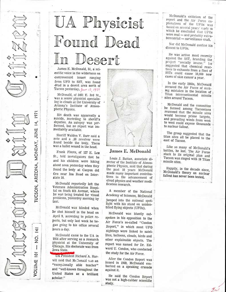 """Photocopy of an article from a newspaper called the Tuscan Daily Citizen, Tucson, Arizona, Monday, June 14, 1971. The headline is """"UA Physicist Found Dead in Desert."""" The text of the article reads as follows. James E. Mcdonald, 51, a scientific voice in the wilderness on controversial issues ranging from UFO to SST, was found dead in a desert area north of Tucson yesterday. [handwritten in red pen, someone has added the date June 13, 1971]. McDonald, of 3461 E. 3rd St., was a senior physicist specializing in clouds at the University of Arizona's Institute of Atmosphereic Physics. His death was apparently a suicide, according to sheriff's deputies. An autopsy was performed, but no report was immediately availab.e Sheriff Waldon V. Burr said a note and a .38 revolver were found beside the body. There was a bullet wound in the head. Frank Flores, of 127 E. Lee St., told investigators that he and his children were hiking about noon yesterday when they found the body at Caonyon del Oro near Ina Road on Interstate 10. McDonald reportedly left the Veterans Administration Hospital on South 6th Avenue, where he was being treated for visual problems, yesterday morning by taxi. McDonald was blinded when he shot himself in the head on April 9, according to police reports, but only last week he began going to his office several hours a day. Mcdonald came to the UA in 1954 after serving as a research physicist at the University of Chicago. His doctorate was from Iowa State. UA President Richard A. Harvill said that McDonald was an """"exceptionally able teacher"""" and """"well-known throughout the United States as a brilliant scholar."""" [there is inserted a headshot of Mcdonald captioned with his name]. Louis J. Battan, associate director of Institute of Atmospheric Physics, said that during the past 10 years McDonald made many important contributions to the advancement of cloud physics and weather modification research. A member of the National Academy of Sciences, McDonald jumped into t"""