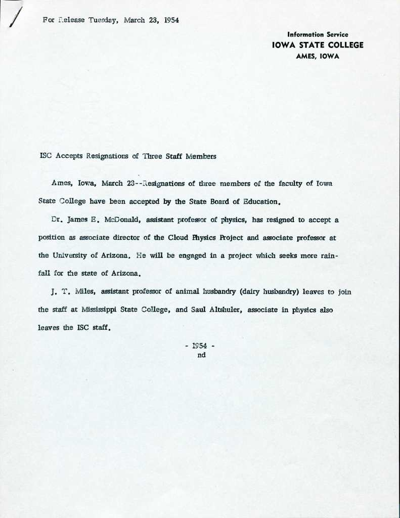 Text of this memo reads as follows: For release Tuesday, March 23, 1954. Information Service, Iowa State College, Ames, Iowa. ISC Accepts Resignations of Three Staff Members. Ames, Iowa, March 23 -- Resignations of three members of the faculty of Iowa State College have been accepted by the State Board of Education. Dr. James E. McDonald, assistant professor of physics, has resigned to accept a position as associate director of the Cloud Physics Project and associate professor at the University of Arizona. He will be engaged in a project which seeks more rainfall for the state of Arizona. J.T. Miles, assistant professor of animal husbandry (dairy husbandry) leaves to join the staff at Mississippi State College, and Saul Altshuler, associate in physics also leaves the ISC staff. - 1954 - nd